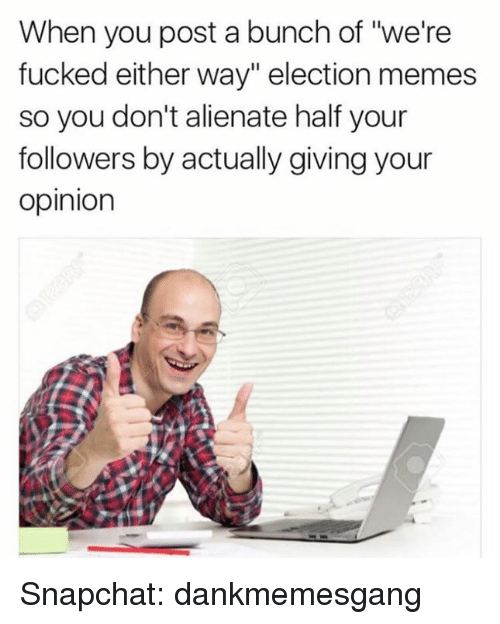 """Fucking, Memes, and Snapchat: When you post a bunch of """"we're  fucked either way"""" election memes  so you don't alienate half your  followers by actually giving your  Opinion Snapchat: dankmemesgang"""