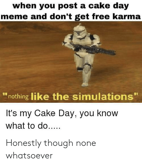 """Meme, Cake, and Free: when you post a cake day  meme and don't get free karma  nothing like the simulations""""  It's my Cake Day, you know  what to do... Honestly though none whatsoever"""