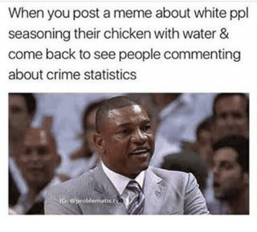 Crime, Meme, and Memes: When you post a meme about white ppl  seasoning their chicken with water &  come back to see people commenting  about crime statistics