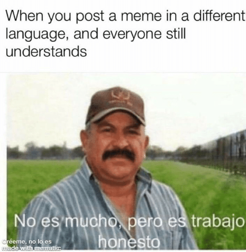 Meme, Memes, and 🤖: When you post a meme in a different  language, and everyone still  understands  No es mucho, pero es trabajo  honesto  Créeme, no lo es  made with mematic