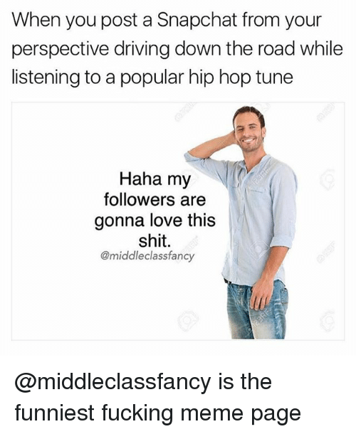 Driving, Fucking, and Love: When you post a Snapchat from your  perspective driving down the road while  listening to a popular hip hop tune  Haha my  followers are  gonna love this  shit.  @middleclassfancy @middleclassfancy is the funniest fucking meme page