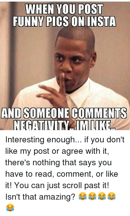 Funny, Memes, and Amazing: WHEN YOU POST  FUNNY PICS ON INSTA  AND SOMEONE COMMENTS  NEGATIVITY IMNIKE Interesting enough... if you don't like my post or agree with it, there's nothing that says you have to read, comment, or like it! You can just scroll past it! Isn't that amazing? 😂😂😂😂😂