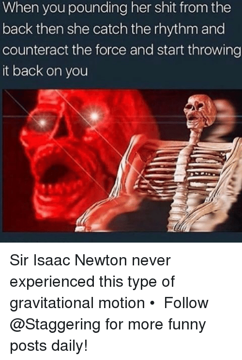 Funny, Shit, and Isaac Newton: When you pounding her shit from the  back then she catch the rhythm and  counteract the force and start throwing  it back on you Sir Isaac Newton never experienced this type of gravitational motion • ➫➫➫ Follow @Staggering for more funny posts daily!