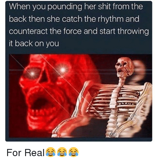 Memes, Shit, and Back: When you pounding her shit from the  back then she catch the rhythm and  counteract the force and start throwing  it back on you For Real😂😂😂