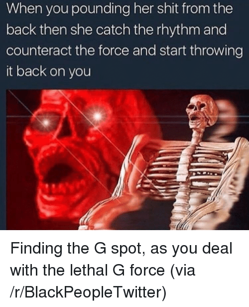 Blackpeopletwitter, Shit, and Back: When you pounding her shit from the  back then she catch the rhythm and  counteract the force and start throwing  it back on you <p>Finding the G spot, as you deal with the lethal G force (via /r/BlackPeopleTwitter)</p>
