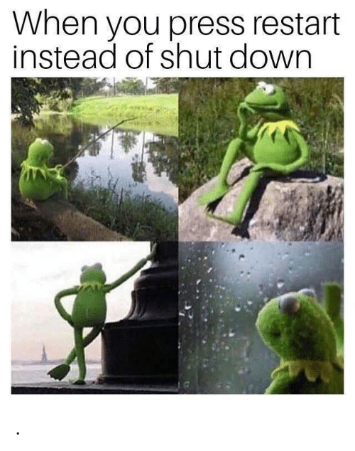 Down, You, and Press: When you press restart  instead of shut down .