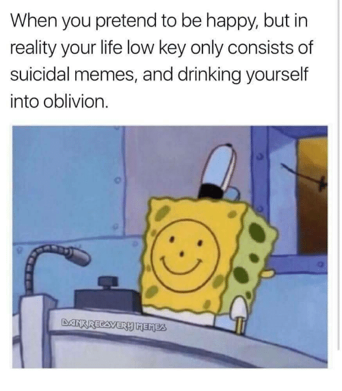 Drinking, Life, and Low Key: When you pretend to be happy, but in  reality your life low key only consists of  suicidal memes, and drinking yourself  into oblivion.