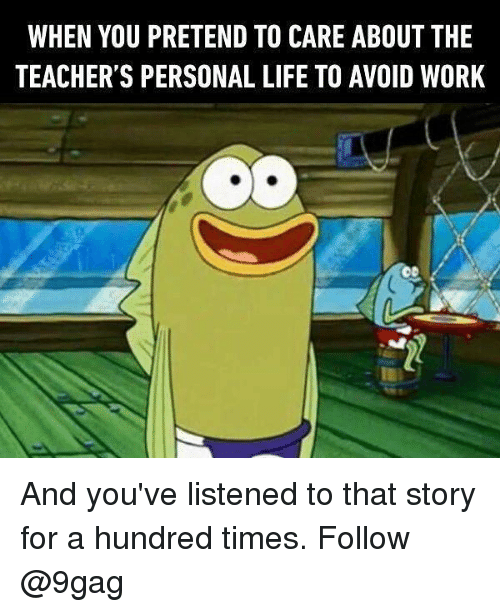 9gag, Life, and Memes: WHEN YOU PRETEND TO CARE ABOUT THE  TEACHER'S PERSONAL LIFE TO AVOID WORK And you've listened to that story for a hundred times. Follow @9gag