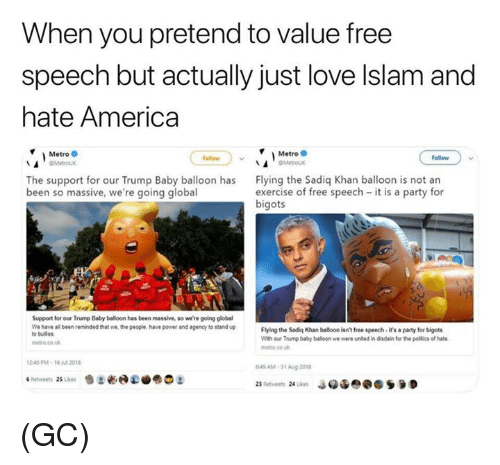 America, Love, and Memes: When you pretend to value free  speech but actually just love lslam and  hate America  Metro  OMetroux  Metro  Follaw  Follow  The support for our Trump Baby balloon has  been so massive, we're going global  Flying the Sadiq Khan balloon is not an  exercise of free speech it is a party for  bigots  Support for our Trump Baby balloon has been massive, so we're going global  We have all been reminded that we the people, have power and agency to stand up  o bulles  Flying the Sadiq Khan balloon isnt free speech it's a party for bigots  With our Trump baby balloon we were united in disdain for the politics of hate  netro co uk  metro co k  240PM-16 2018  49 AM-31 Aug 201 (GC)