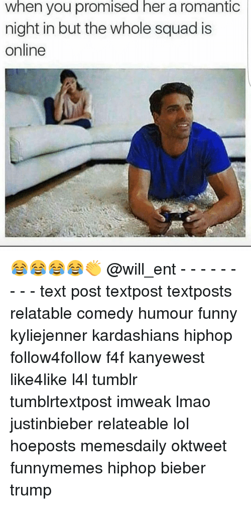 Kardashians, Memes, and Squad: when you promised her a romantic  night in but the whole squad is  online 😂😂😂😂👏 @will_ent - - - - - - - - - text post textpost textposts relatable comedy humour funny kyliejenner kardashians hiphop follow4follow f4f kanyewest like4like l4l tumblr tumblrtextpost imweak lmao justinbieber relateable lol hoeposts memesdaily oktweet funnymemes hiphop bieber trump