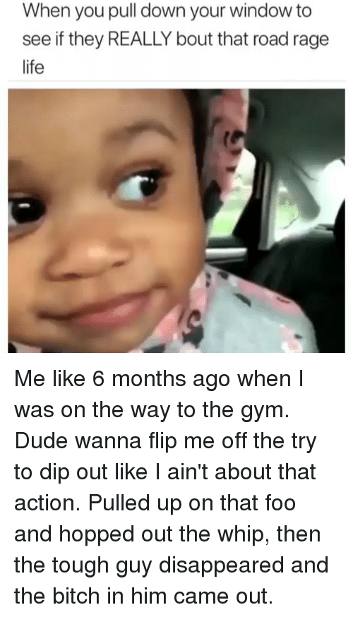 Bitch, Dude, and Gym: When you pull down your window to  see if they REALLY bout that road rage  life Me like 6 months ago when I was on the way to the gym. Dude wanna flip me off the try to dip out like I ain't about that action. Pulled up on that foo and hopped out the whip, then the tough guy disappeared and the bitch in him came out.