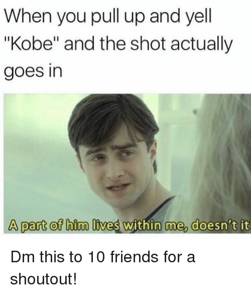 """Friends, Memes, and Kobe: When you pull up and yell  """"Kobe"""" and the shot actually  goes in  A part of him lives within me, doesn't it Dm this to 10 friends for a shoutout!"""