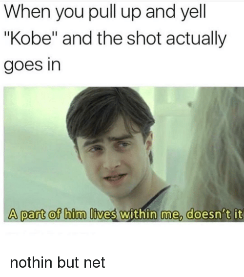 "Kobe, Dank Memes, and Net: When you pull up and yell  ""Kobe"" and the shot actually  goes in  A part ot bim lives within me doesn't it nothin but net"