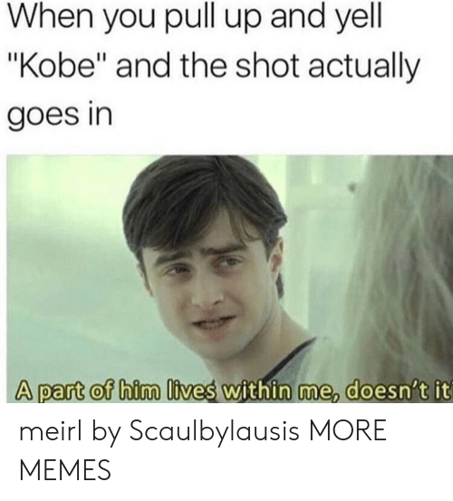 "Dank, Memes, and Target: When you pull up and yell  ""Kobe"" and the shot actually  goes in  A part of him lives within me doesn t it  A part of him lives within me, doesn't it meirl by Scaulbylausis MORE MEMES"