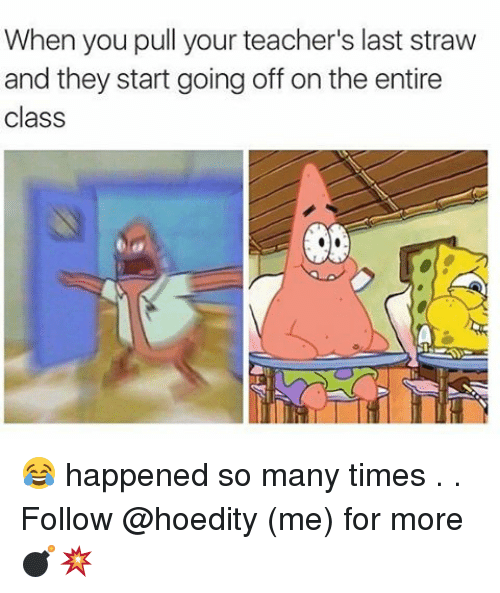 Memes, 🤖, and Class: When you pull your teacher's last straw  and they start going off on the entire  class 😂 happened so many times . . Follow @hoedity (me) for more 💣💥