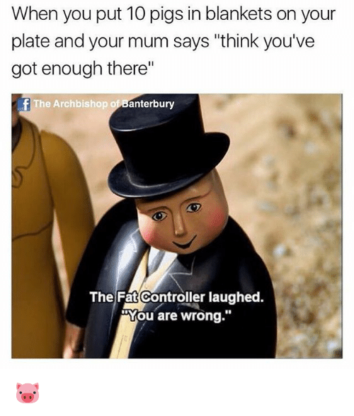 "British, Fat, and Got: When you put 10 pigs in blankets on your  plate and your mum says ""think you've  got enough there""  fThe Archbishop of Banterbury  The Fat Controller laughed.  ""You are wrong."" 🐷"