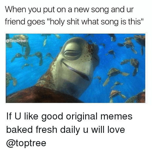 """Baked, Fresh, and Love: When you put on a new song and ur  friend goes """"holy shit what song is this""""  TopTree If U like good original memes baked fresh daily u will love @toptree"""
