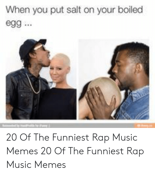 Memes, Music, and Rap: When you put salt on your boiled  egg 20 Of The Funniest Rap Music Memes  20 Of The Funniest Rap Music Memes