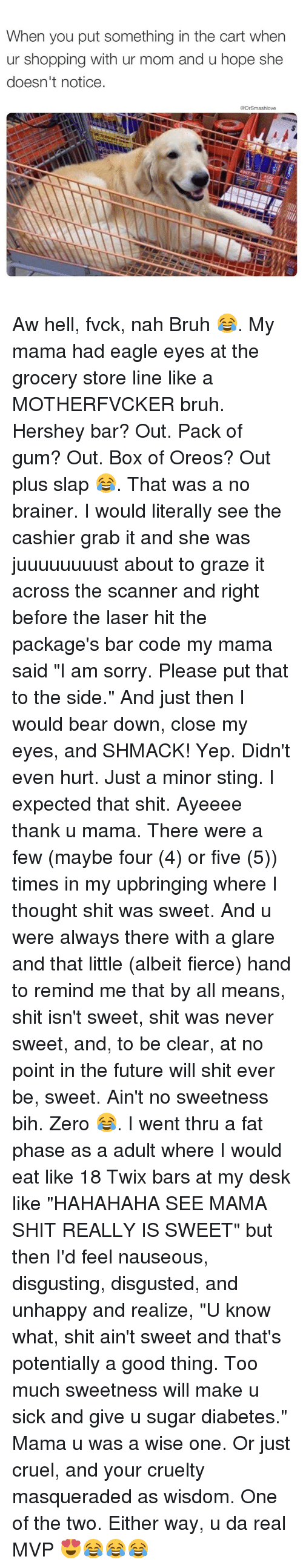 """Memes, Zero, and Desk: When you put something in the cart when  ur shopping with ur mom and u hope she  doesn't notice.  @Dr Smashlove Aw hell, fvck, nah Bruh 😂. My mama had eagle eyes at the grocery store line like a MOTHERFVCKER bruh. Hershey bar? Out. Pack of gum? Out. Box of Oreos? Out plus slap 😂. That was a no brainer. I would literally see the cashier grab it and she was juuuuuuuust about to graze it across the scanner and right before the laser hit the package's bar code my mama said """"I am sorry. Please put that to the side."""" And just then I would bear down, close my eyes, and SHMACK! Yep. Didn't even hurt. Just a minor sting. I expected that shit. Ayeeee thank u mama. There were a few (maybe four (4) or five (5)) times in my upbringing where I thought shit was sweet. And u were always there with a glare and that little (albeit fierce) hand to remind me that by all means, shit isn't sweet, shit was never sweet, and, to be clear, at no point in the future will shit ever be, sweet. Ain't no sweetness bih. Zero 😂. I went thru a fat phase as a adult where I would eat like 18 Twix bars at my desk like """"HAHAHAHA SEE MAMA SHIT REALLY IS SWEET"""" but then I'd feel nauseous, disgusting, disgusted, and unhappy and realize, """"U know what, shit ain't sweet and that's potentially a good thing. Too much sweetness will make u sick and give u sugar diabetes."""" Mama u was a wise one. Or just cruel, and your cruelty masqueraded as wisdom. One of the two. Either way, u da real MVP 😍😂😂😂"""