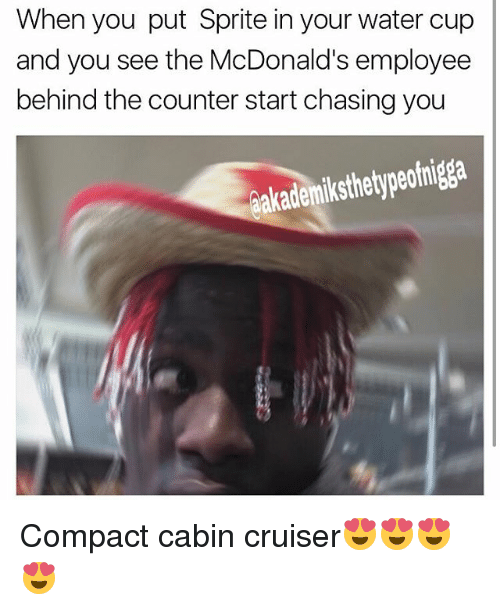 McDonalds, Memes, and Water: When you put Sprite in your water cup  and you see the McDonald's employee  behind the counter start chasing you  aakademiksthetypeofnigga Compact cabin cruiser😍😍😍😍