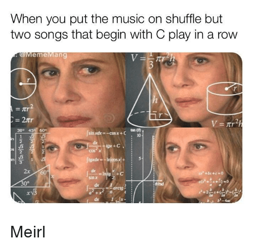 Music, Songs, and MeIRL: When you put the music on shuffle but  two songs that begin with C play in a row  gMemeMang  300 45 60  10  3  gadxe  2x  +C  sin x  30°  arcig Meirl