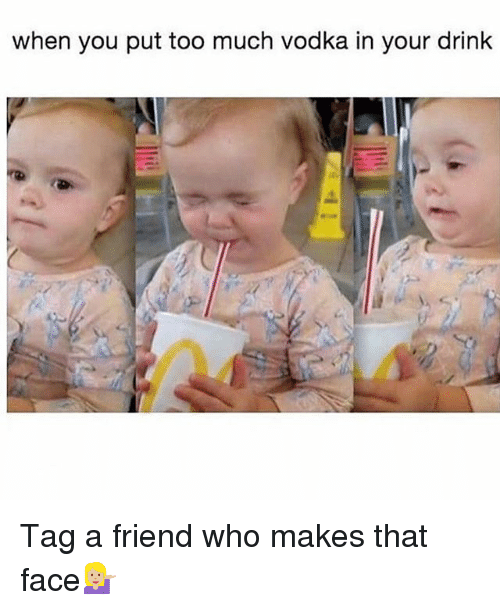 Memes, Too Much, and Vodka: when you put too much vodka in your drink Tag a friend who makes that face💁🏼