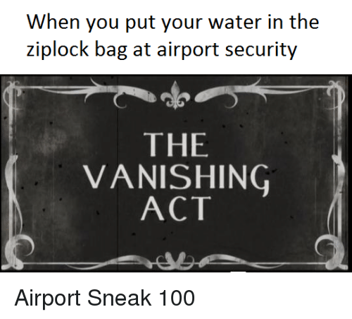 Anaconda, Water, and Dank Memes: When you put your water in the  ziplock bag at airport security  THE  VANISHING  ACT