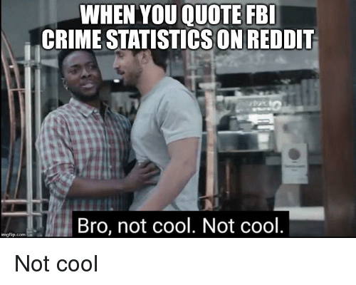 WHEN YOU QUOTE FB CRIME STATISTICS ON REDDIT Bro Not Cool