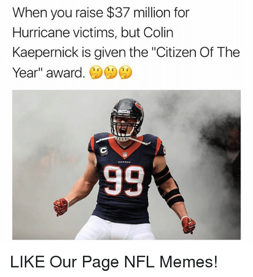 "Colin Kaepernick, Memes, and Nfl: When you raise $37 million for  Hurricane victims, but Colin  Kaepernick is given the ""Citizen Of The  Year"" award. LIKE Our Page NFL Memes!"