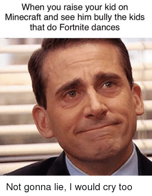Minecraft, Kids, and Bully: When you raise your kid on  Minecraft and see him bully the kids  that do Fortnite dances Not gonna lie, I would cry too