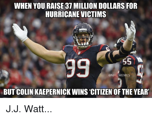 Colin Kaepernick, Memes, and Nfl: WHEN YOU RAISE37 MILLION DOLLARS FOR  HURRICANE VICTIMS  @NFL MEMES  BUT COLIN KAEPERNICK WINS 'CITIZEN OF THE YEAR' J.J. Watt...