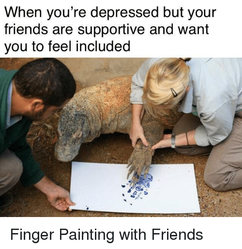 Friends, Painting, and You: When you re depressed but your  friends are supportive and want  you to feel included Finger Painting with Friends