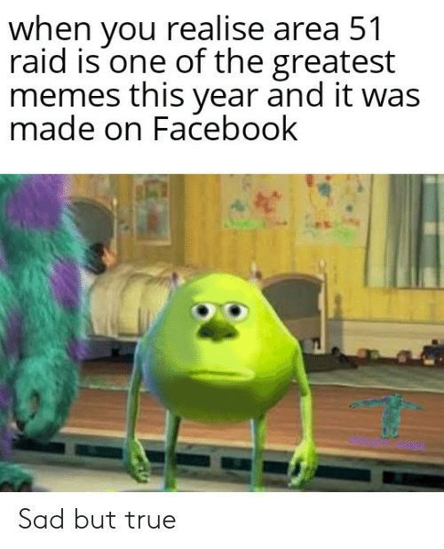 Facebook, Memes, and True: when you realise area 51  raid is one of the greatest  memes this year and it was  made on Facebook Sad but true