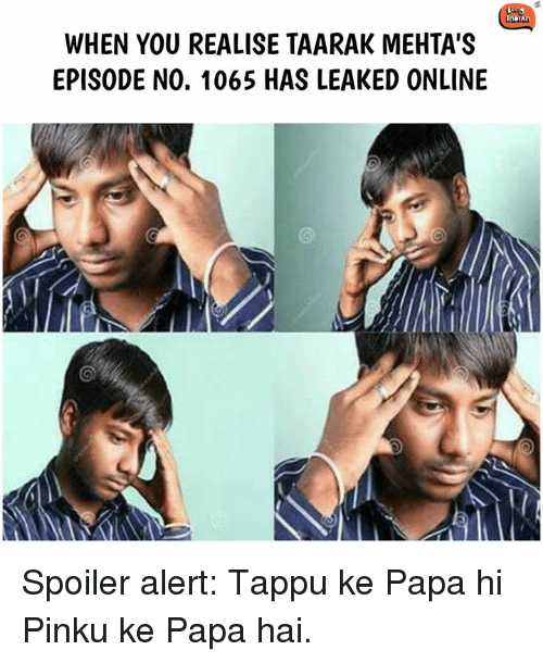 Memes, 🤖, and Online: WHEN YOU REALISE TAARAK MEHTA'S  EPISODE NO. 1065 HAS LEAKED ONLINE Spoiler alert: Tappu ke Papa hi Pinku ke Papa hai.