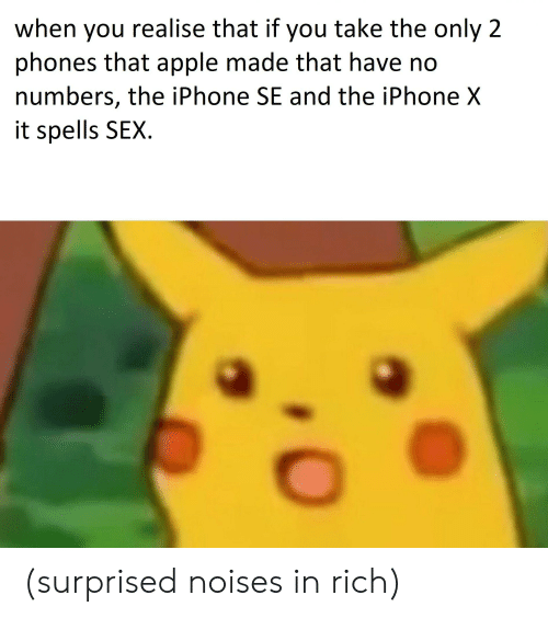 Apple, Iphone, and Sex: when you realise that if you take the only 2  phones that apple made that have ndo  numbers, the iPhone SE and the iPhone X  it spells SEX. (surprised noises in rich)