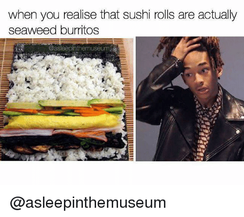 Memes, Sushi, and 🤖: when you realise that sushi rolls are actually  seaweed burritos  themuseum @asleepinthemuseum