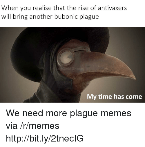 Memes, Http, and Time: When you realise that the rise of antivaxers  will bring another bubonic plague  My time has come We need more plague memes via /r/memes http://bit.ly/2tnecIG