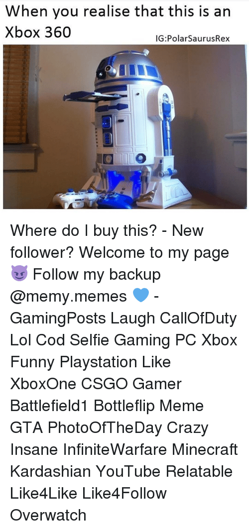 Memes, Xbox 360, and 🤖: When you realise that this is an  Xbox 360  IG PolarsaurusRex Where do I buy this? - New follower? Welcome to my page 😈 Follow my backup @memy.memes 💙 - GamingPosts Laugh CallOfDuty Lol Cod Selfie Gaming PC Xbox Funny Playstation Like XboxOne CSGO Gamer Battlefield1 Bottleflip Meme GTA PhotoOfTheDay Crazy Insane InfiniteWarfare Minecraft Kardashian YouTube Relatable Like4Like Like4Follow Overwatch