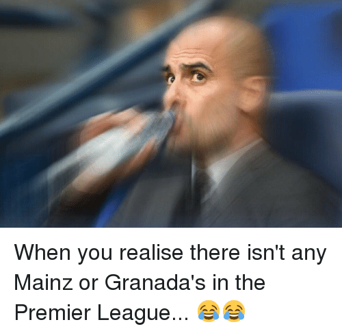 Premier League, Soccer, and League: When you realise there isn't any Mainz or Granada's in the Premier League... 😂😂