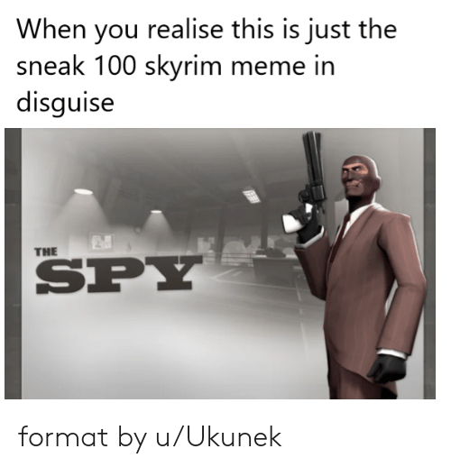 Meme, Skyrim, and Spy: When you realise this is just the  sneak 100 skyrim meme in  disguise  THE  SPY format by u/Ukunek