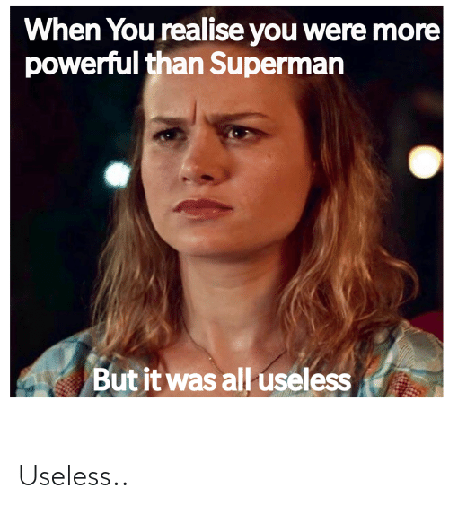 Superman, Dank Memes, and Powerful: When You realise you were more  powerful than Superman  But it was all useless Useless..