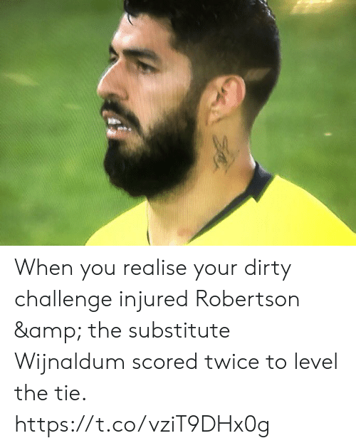 Soccer, Dirty, and Challenge: When you realise your dirty challenge injured Robertson & the substitute Wijnaldum scored twice to level the tie. https://t.co/vziT9DHx0g