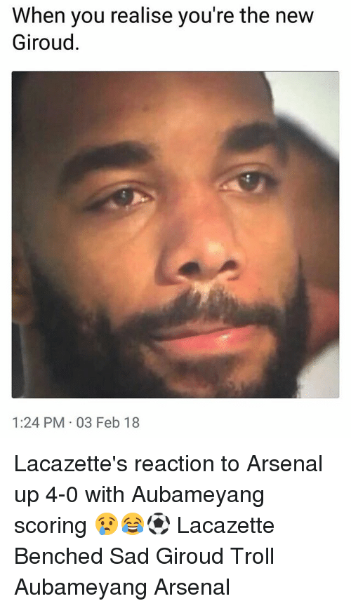 Arsenal, Memes, and Troll: When you realise you're the new  Giroud.  1:24 PM 03 Feb 18 Lacazette's reaction to Arsenal up 4-0 with Aubameyang scoring 😢😂⚽️ Lacazette Benched Sad Giroud Troll Aubameyang Arsenal