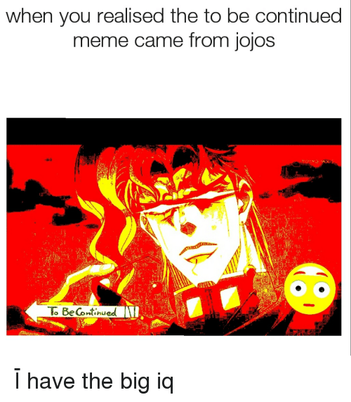 Anime, Meme, and Big: when you realised the to be continued  meme came from jojos