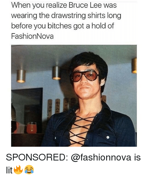 Fashion, Lit, and Memes: When you realize Bruce Lee was  wearing the drawstring shirts long  before you bitches got ahold of  Fashion Nova SPONSORED: @fashionnova is lit🔥😂