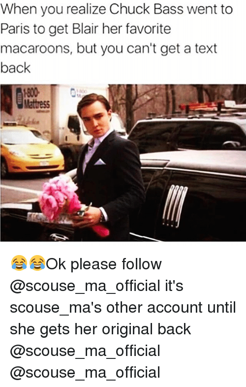 Funny, Paris, and Text: When you realize Chuck Bass went to  Paris to get Blair her favorite  macaroons, but you can't get a text  back 😂😂Ok please follow @scouse_ma_official it's scouse_ma's other account until she gets her original back @scouse_ma_official @scouse_ma_official