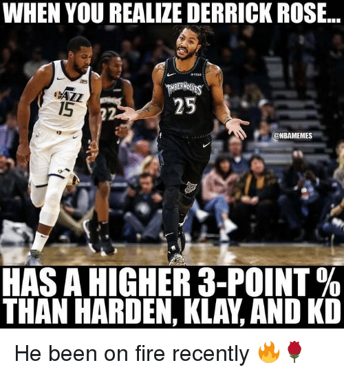 Basketball, Derrick Rose, and Fire: WHEN YOU REALIZE DERRICK ROSE..  MBERWO  1S  @NBAMEMES  es  HAS A HIGHER 3-POINT %  THAN HARDEN, KLAY, AND KD He been on fire recently 🔥🌹