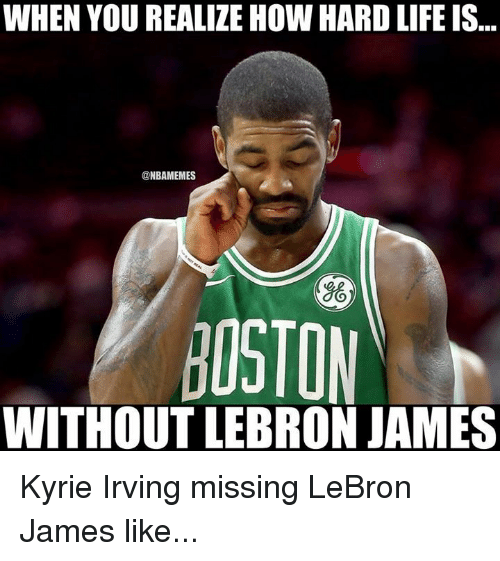 Kyrie Irving, LeBron James, and Life: WHEN YOU REALIZE HOW HARD LIFE IS...  @NBAMEMES  OSTON  WITHOUT LEBRON JAMES Kyrie Irving missing LeBron James like...