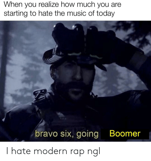 Music, Rap, and Reddit: When you realize how much you are  starting to hate the music of today  bravo six, going  Boomer I hate modern rap ngl