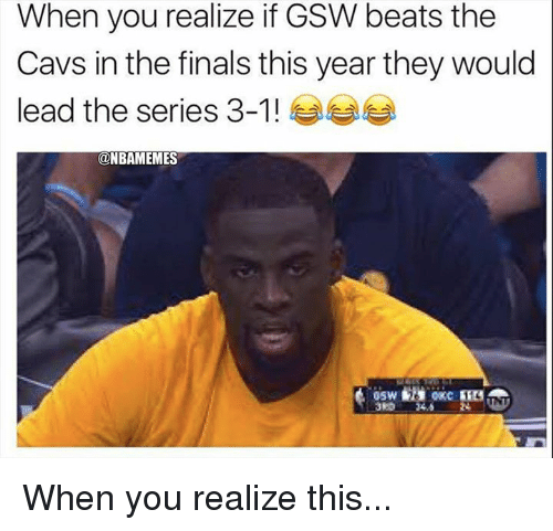 Cavs, Finals, and Nba: When you realize if GSW beats the  Cavs in the finals this year they would  lead the series 3-1 ! ease  @NBAMEMES  3RD 24.5 When you realize this...